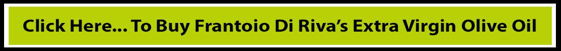 Click Here... To Buy Frantoio Di Riva's Extra Virgin Olive Oil